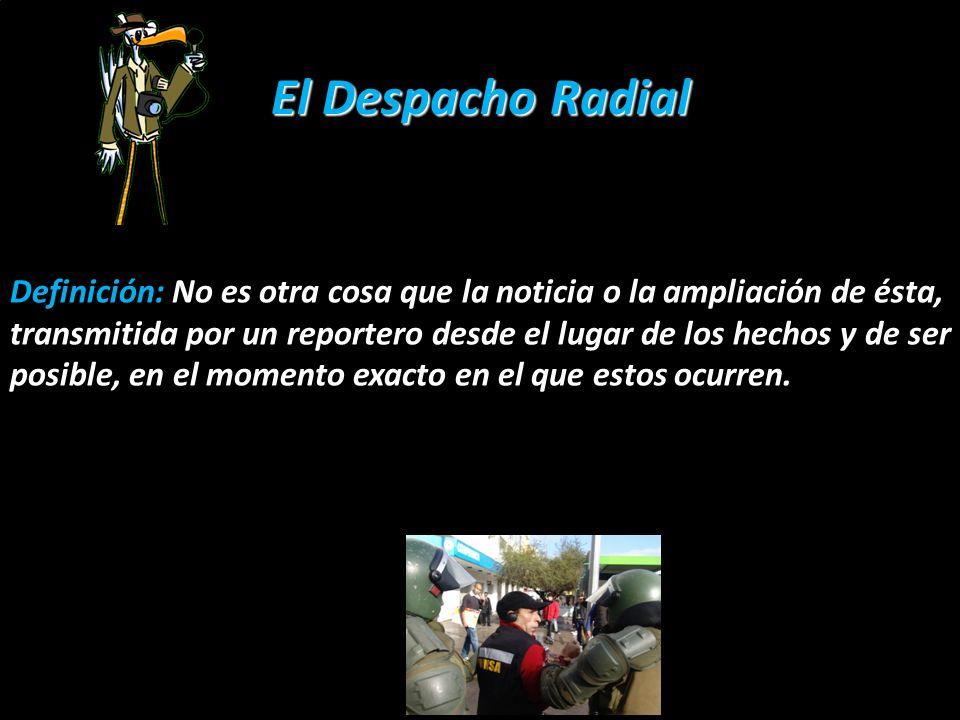 El Despacho Radial En el género periodístico: El despacho radial es una herramienta o un formato de la que se sirve el género periodístico en su especialidad informativa, para transmitir la noticia desde el lugar de los hechos o añadir algo nuevo al hecho noticioso.