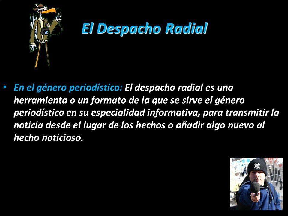 El Despacho Radial En el género periodístico: El despacho radial es una herramienta o un formato de la que se sirve el género periodístico en su espec