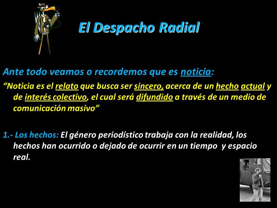 El Despacho Radial Ante todo veamos o recordemos que es noticia: Noticia es el relato que busca ser sincero, acerca de un hecho actual y de interés co