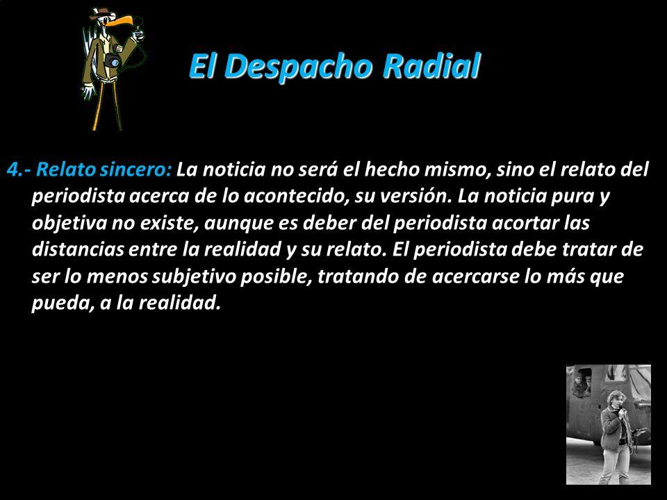 El Despacho Radial 4.- Relato sincero: La noticia no será el hecho mismo, sino el relato del periodista acerca de lo acontecido, su versión. La notici