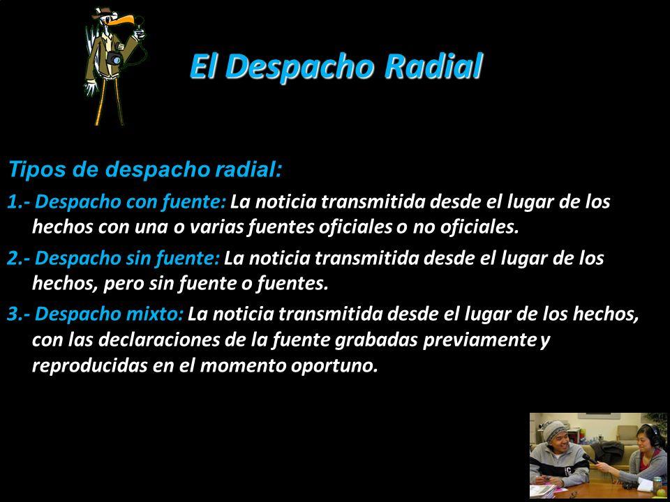 El Despacho Radial Tipos de despacho radial: 1.- Despacho con fuente: La noticia transmitida desde el lugar de los hechos con una o varias fuentes ofi