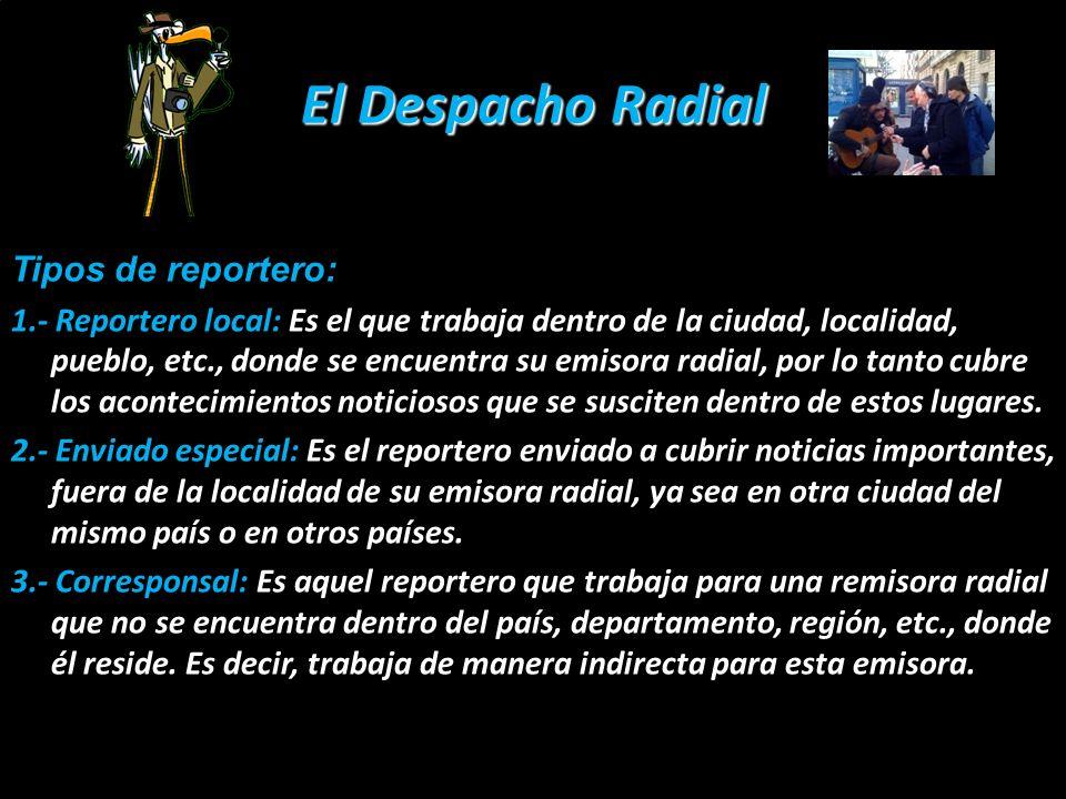 El Despacho Radial Tipos de reportero: 1.- Reportero local: Es el que trabaja dentro de la ciudad, localidad, pueblo, etc., donde se encuentra su emis