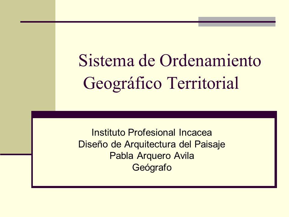 Sistema de Ordenamiento Geográfico Territorial Instituto Profesional Incacea Diseño de Arquitectura del Paisaje Pabla Arquero Avila Geógrafo
