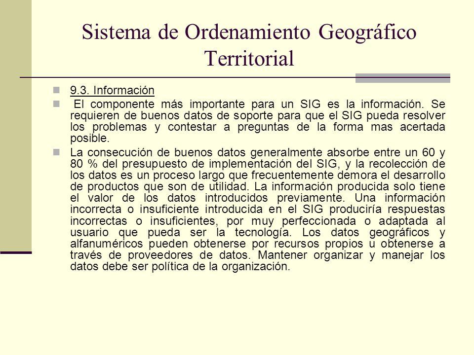 Sistema de Ordenamiento Geográfico Territorial 9.3. Información El componente más importante para un SIG es la información. Se requieren de buenos dat