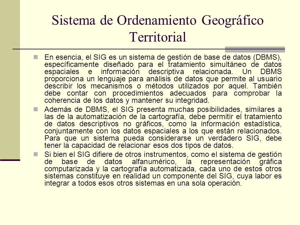 Sistema de Ordenamiento Geográfico Territorial En esencia, el SIG es un sistema de gestión de base de datos (DBMS), específicamente diseñado para el t
