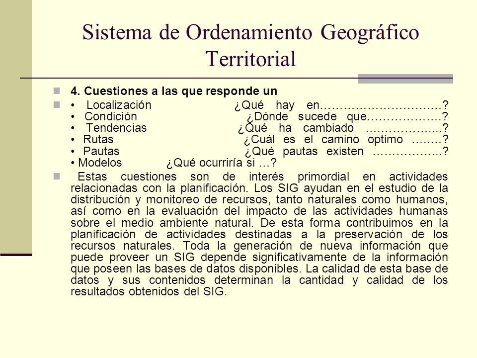 Sistema de Ordenamiento Geográfico Territorial 4. Cuestiones a las que responde un Localización ¿Qué hay en……………………….…? Condición ¿Dónde sucede que………