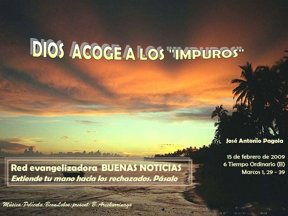 15 de febrero de 2009 6 Tiempo Ordinario (B) Marcos 1, 29 - 39 Red evangelizadora BUENAS NOTICIAS Extiende tu mano hacia los rechazados.