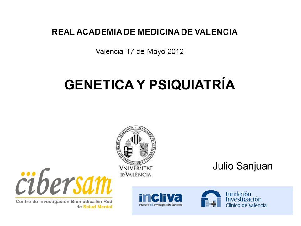 GENETICA Y PSIQUIATRÍA Julio Sanjuan REAL ACADEMIA DE MEDICINA DE VALENCIA Valencia 17 de Mayo 2012
