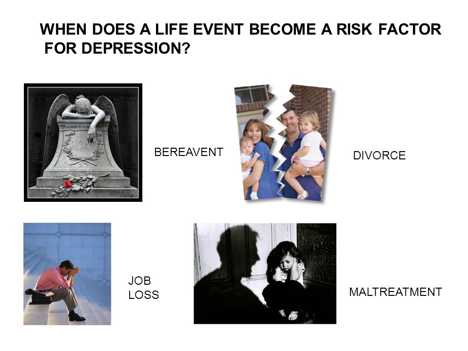 WHEN DOES A LIFE EVENT BECOME A RISK FACTOR FOR DEPRESSION? BEREAVENT DIVORCE JOB LOSS MALTREATMENT