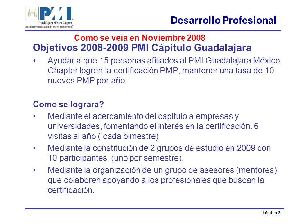 Lámina 2 Desarrollo Profesional Objetivos 2008-2009 PMI Cápitulo Guadalajara Ayudar a que 15 personas afiliados al PMI Guadalajara México Chapter logren la certificación PMP, mantener una tasa de 10 nuevos PMP por año Como se lograra.