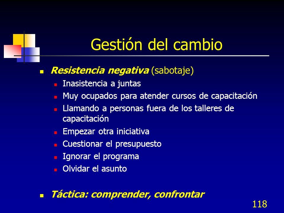 118 Gestión del cambio Resistencia negativa (sabotaje) Inasistencia a juntas Muy ocupados para atender cursos de capacitación Llamando a personas fuer