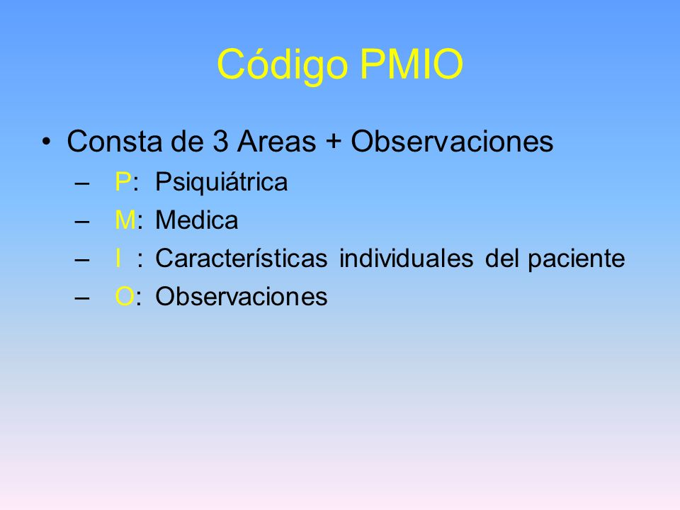 Código PMIO Consta de 3 Areas + Observaciones – P: Psiquiátrica – M:Medica – I : Características individuales del paciente – O: Observaciones
