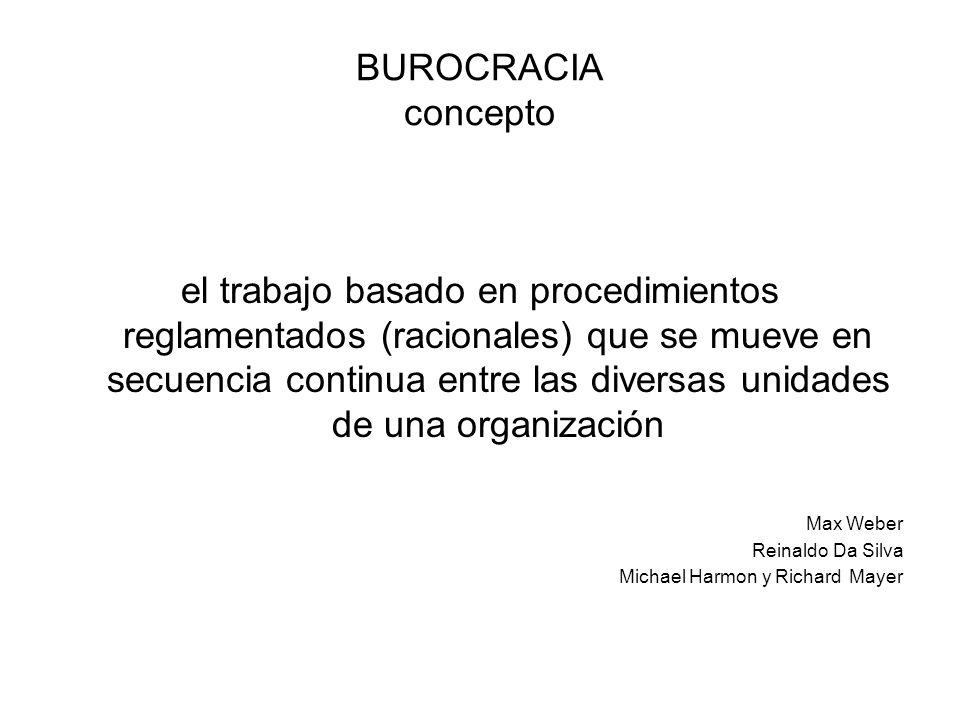 BUROCRACIA concepto el trabajo basado en procedimientos reglamentados (racionales) que se mueve en secuencia continua entre las diversas unidades de una organización Max Weber Reinaldo Da Silva Michael Harmon y Richard Mayer