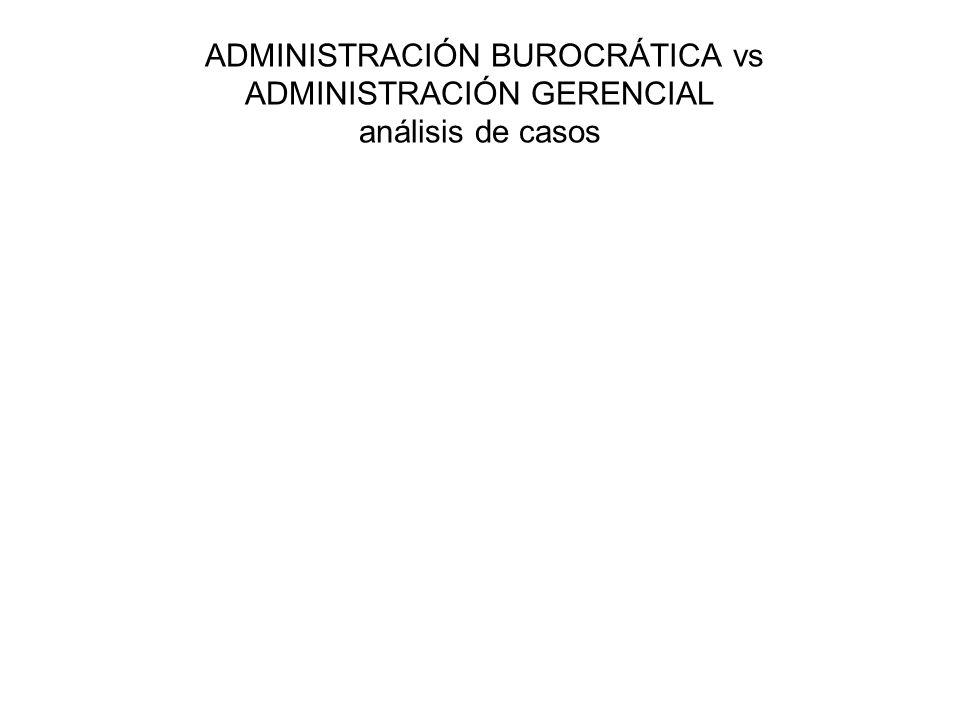ADMINISTRACIÓN BUROCRÁTICA vs ADMINISTRACIÓN GERENCIAL análisis de casos