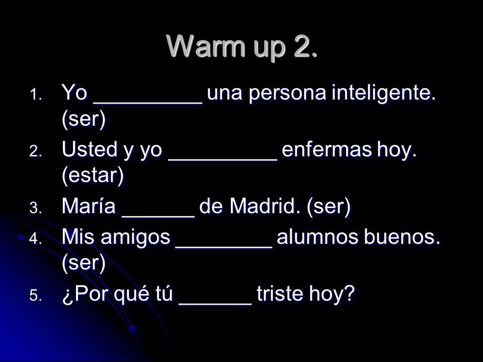 Warm up 2. 1. Yo _________ una persona inteligente. (ser) 2. Usted y yo _________ enfermas hoy. (estar) 3. María ______ de Madrid. (ser) 4. Mis amigos