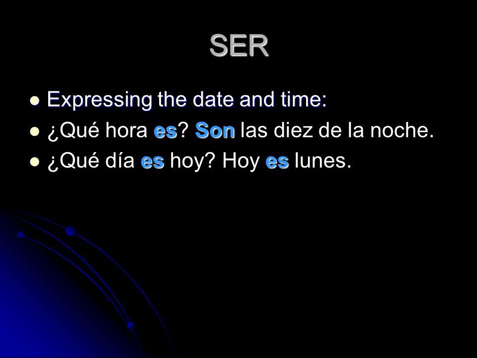 SER Expressing the date and time: Expressing the date and time: esSon ¿Qué hora es? Son las diez de la noche. eses ¿Qué día es hoy? Hoy es lunes.
