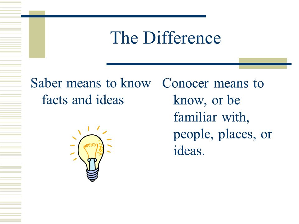 The Difference Saber means to know facts and ideas Conocer means to know, or be familiar with, people, places, or ideas.
