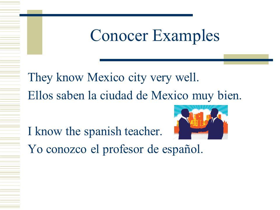 Conocer Examples They know Mexico city very well. Ellos saben la ciudad de Mexico muy bien. I know the spanish teacher. Yo conozco el profesor de espa