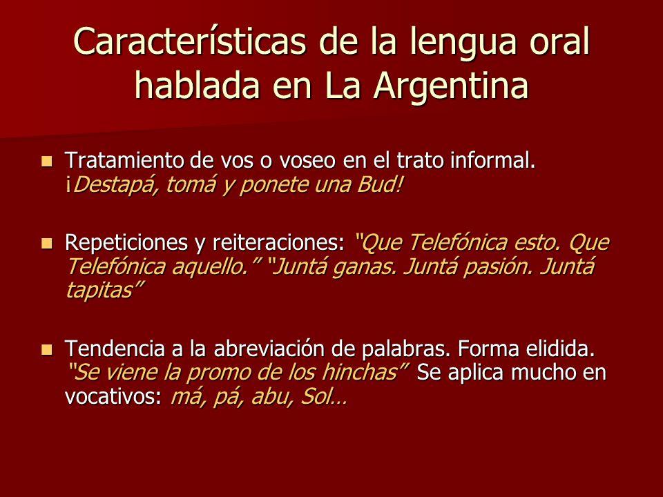 Características de la lengua oral hablada en La Argentina Presencia de vocativos: sustantivo o frase sustantiva con la que nombramos o llamamos a alguien en el discurso.