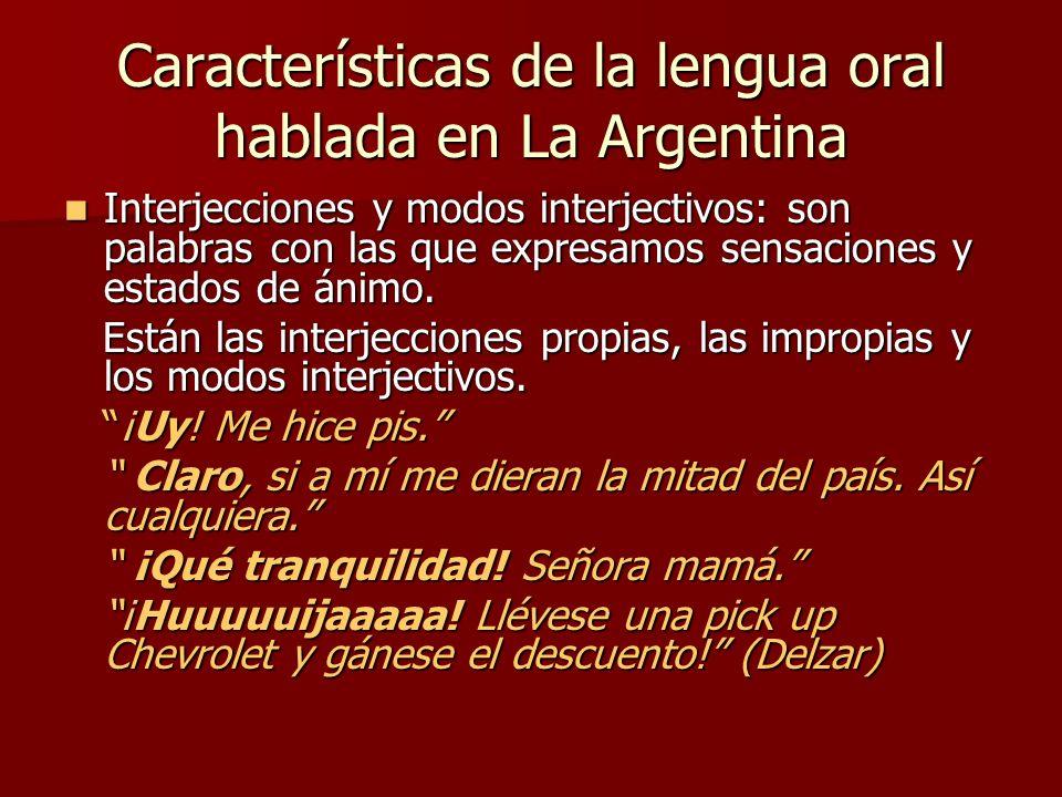 Características de la lengua oral hablada en La Argentina Presencia frecuente de expresiones enfáticas (matiz interrogativo o exclamativo): Presencia frecuente de expresiones enfáticas (matiz interrogativo o exclamativo): ¡Cuidámelo mucho.