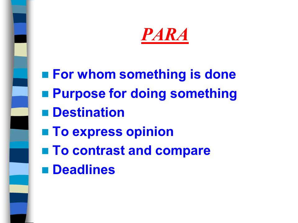 PARA For whom something is done Purpose for doing something Destination To express opinion To contrast and compare Deadlines