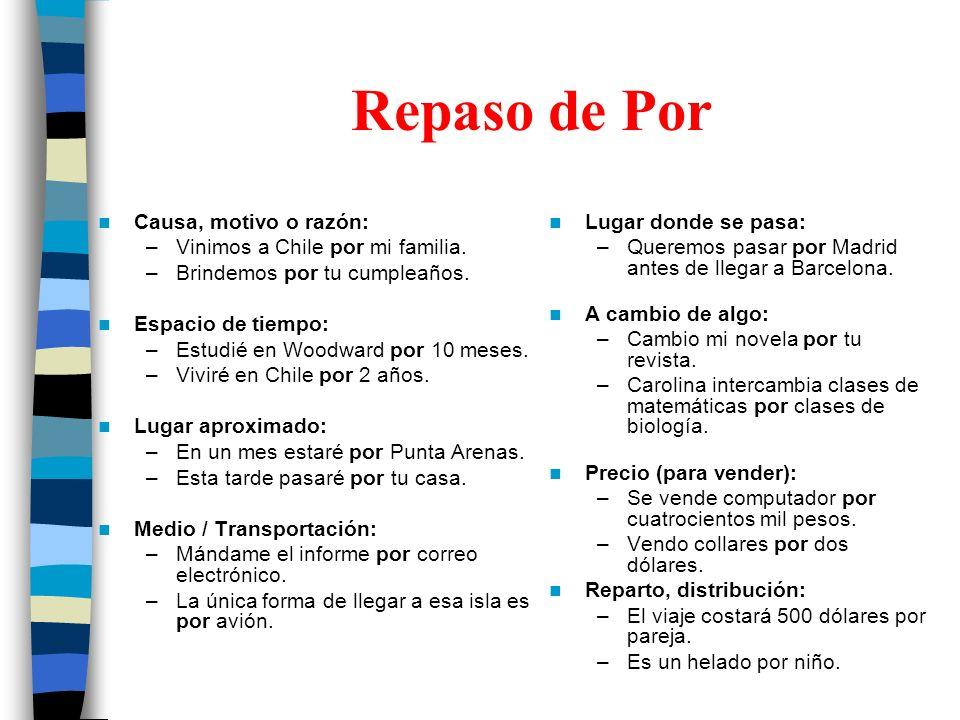 Repaso de Por Causa, motivo o razón: –Vinimos a Chile por mi familia. –Brindemos por tu cumpleaños. Espacio de tiempo: –Estudié en Woodward por 10 mes