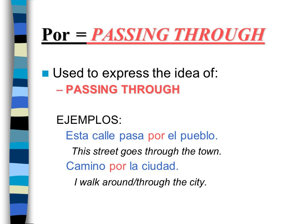 Por = PASSING THROUGH Used to express the idea of: –PASSING THROUGH EJEMPLOS: Esta calle pasa por el pueblo.