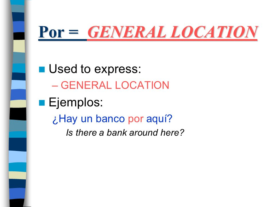 Por = GENERAL LOCATION Used to express: –GENERAL LOCATION Ejemplos: ¿Hay un banco por aquí.