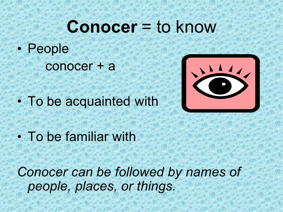 Conocer = to know People conocer + a To be acquainted with To be familiar with Conocer can be followed by names of people, places, or things.