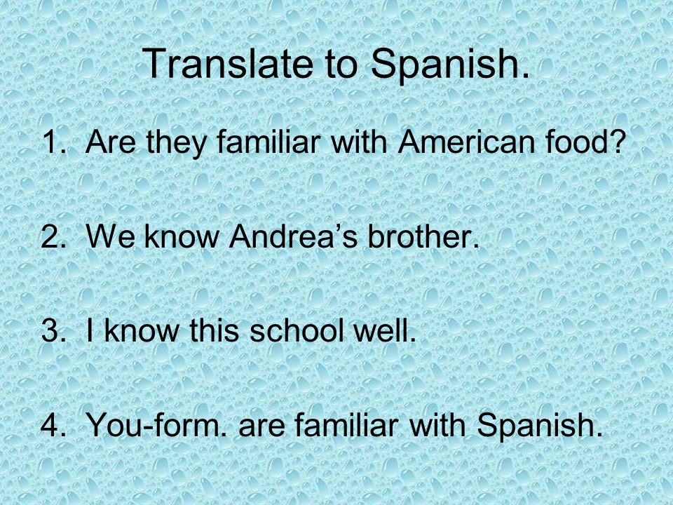 Translate to Spanish. 1.Are they familiar with American food? 2.We know Andreas brother. 3.I know this school well. 4.You-form. are familiar with Span