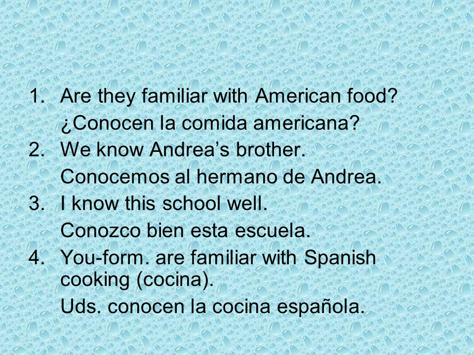1.Are they familiar with American food? ¿Conocen la comida americana? 2.We know Andreas brother. Conocemos al hermano de Andrea. 3.I know this school