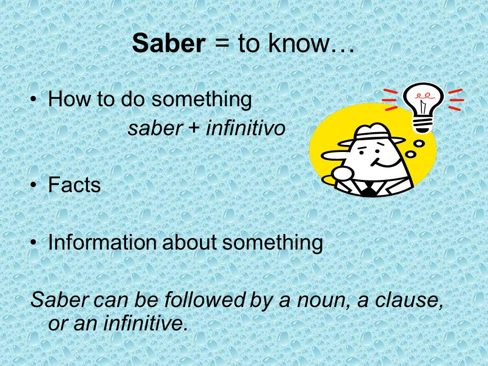 Saber = to know… How to do something saber + infinitivo Facts Information about something Saber can be followed by a noun, a clause, or an infinitive.
