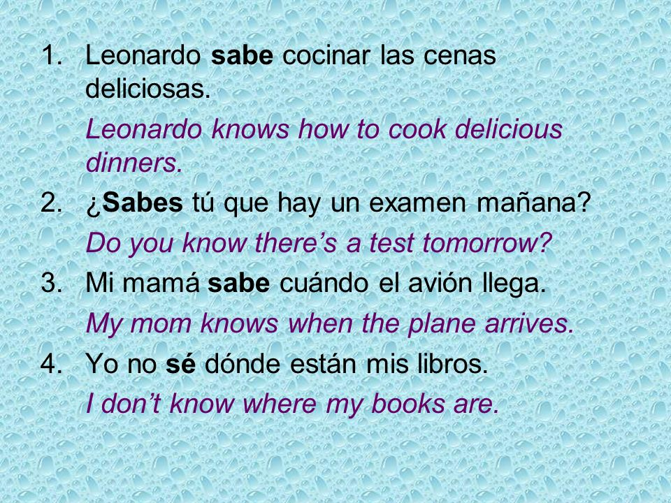 1.Leonardo sabe cocinar las cenas deliciosas. Leonardo knows how to cook delicious dinners. 2.¿Sabes tú que hay un examen mañana? Do you know theres a