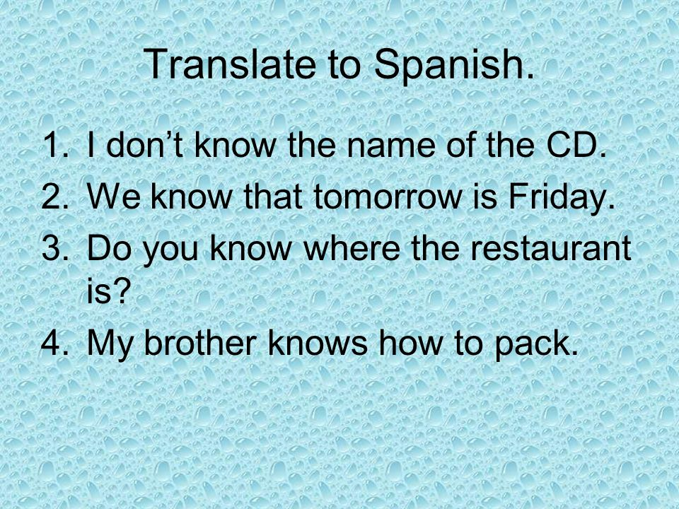 Translate to Spanish. 1.I dont know the name of the CD. 2.We know that tomorrow is Friday. 3.Do you know where the restaurant is? 4.My brother knows h