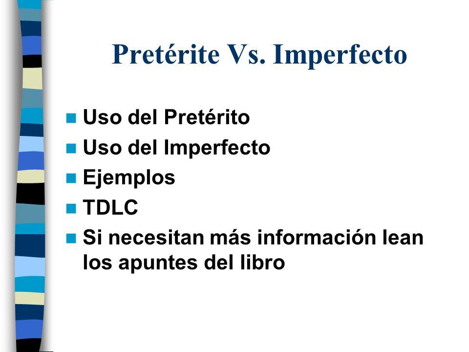 Pretérite Vs. Imperfecto Uso del Pretérito Uso del Imperfecto Ejemplos TDLC Si necesitan más información lean los apuntes del libro