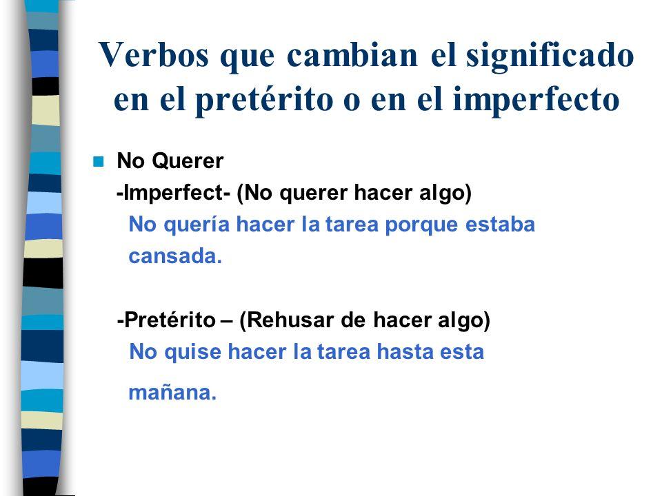 Verbos que cambian el significado en el pretérito o en el imperfecto No Querer -Imperfect- (No querer hacer algo) No quería hacer la tarea porque esta
