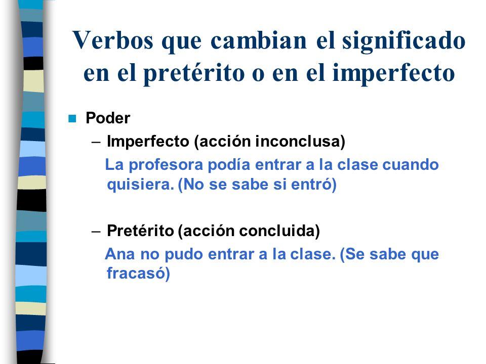 Verbos que cambian el significado en el pretérito o en el imperfecto Poder –Imperfecto (acción inconclusa) La profesora podía entrar a la clase cuando