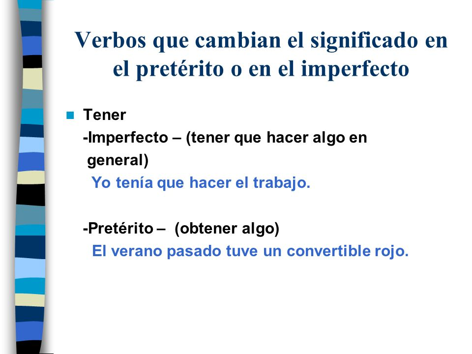 Verbos que cambian el significado en el pretérito o en el imperfecto Tener -Imperfecto – (tener que hacer algo en general) Yo tenía que hacer el traba