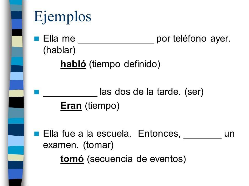 Ejemplos Ella me ______________ por teléfono ayer. (hablar) habló (tiempo definido) __________ las dos de la tarde. (ser) Eran (tiempo) Ella fue a la