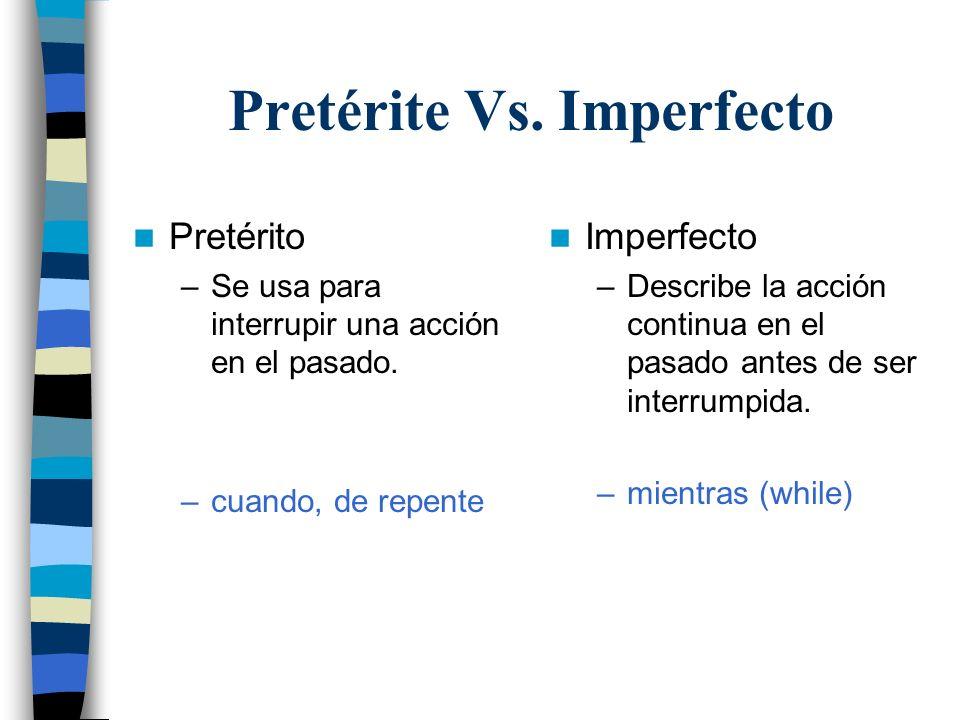 Pretérite Vs. Imperfecto Pretérito –Se usa para interrupir una acción en el pasado. –cuando, de repente Imperfecto –Describe la acción continua en el