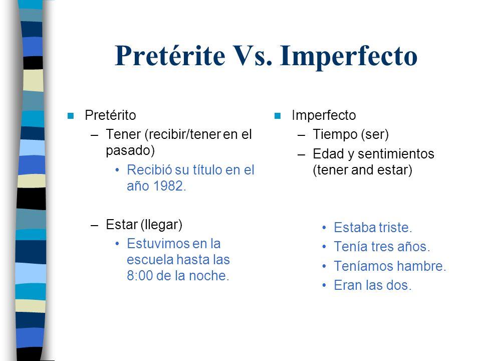 Pretérite Vs. Imperfecto Pretérito –Tener (recibir/tener en el pasado) Recibió su título en el año 1982. –Estar (llegar) Estuvimos en la escuela hasta