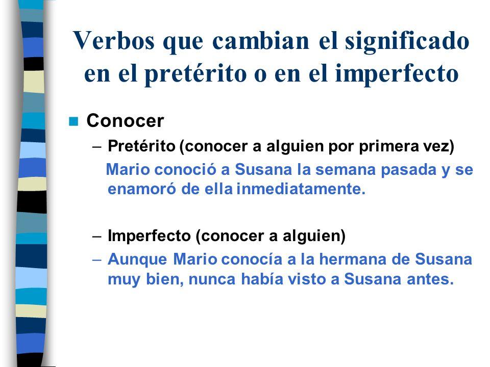 Verbos que cambian el significado en el pretérito o en el imperfecto Conocer –Pretérito (conocer a alguien por primera vez) Mario conoció a Susana la