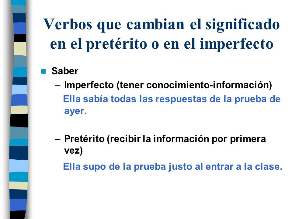 Verbos que cambian el significado en el pretérito o en el imperfecto Saber –Imperfecto (tener conocimiento-información) Ella sabía todas las respuesta