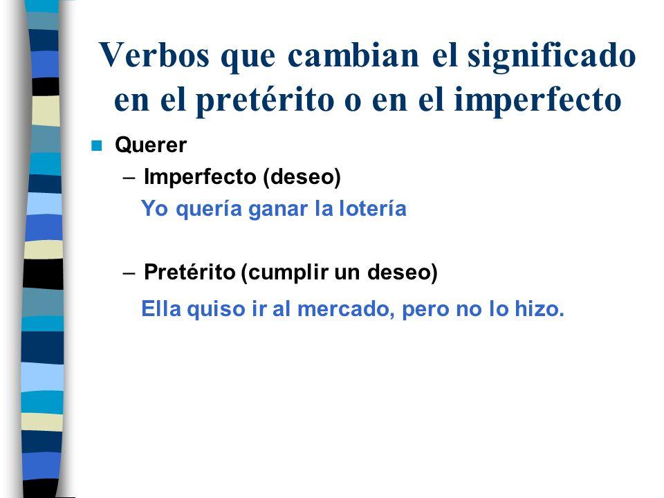 Verbos que cambian el significado en el pretérito o en el imperfecto Querer –Imperfecto (deseo) Yo quería ganar la lotería –Pretérito (cumplir un dese