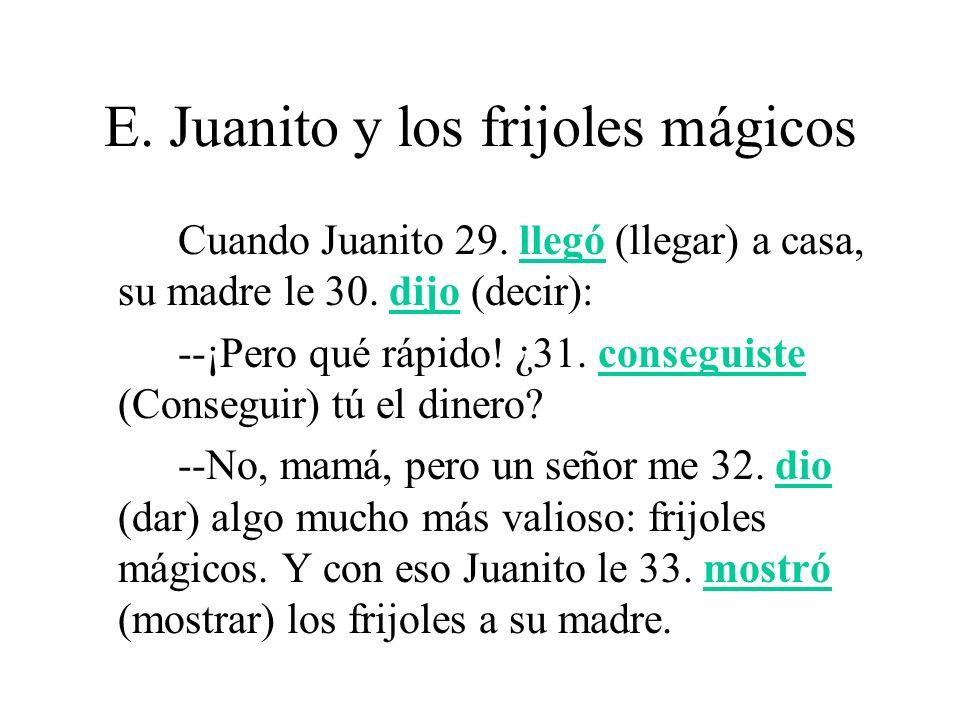 E. Juanito y los frijoles mágicos Cuando Juanito 29. llegó (llegar) a casa, su madre le 30. dijo (decir): --¡Pero qué rápido! ¿31. conseguiste (Conseg