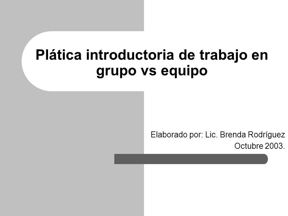 Plática introductoria de trabajo en grupo vs equipo Elaborado por: Lic. Brenda Rodríguez Octubre 2003.