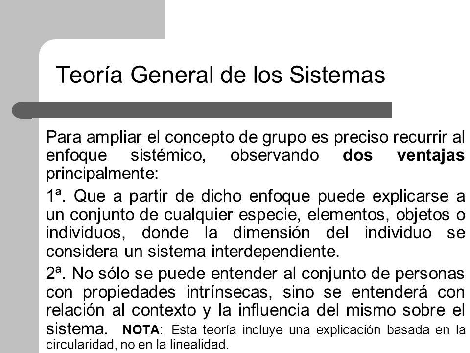 Teoría General de los Sistemas Para ampliar el concepto de grupo es preciso recurrir al enfoque sistémico, observando dos ventajas principalmente: 1ª.
