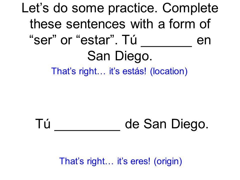 Lets do some practice. Complete these sentences with a form of ser or estar. Tú _______ en San Diego. estás! (location) Thats right… its eres! (origin
