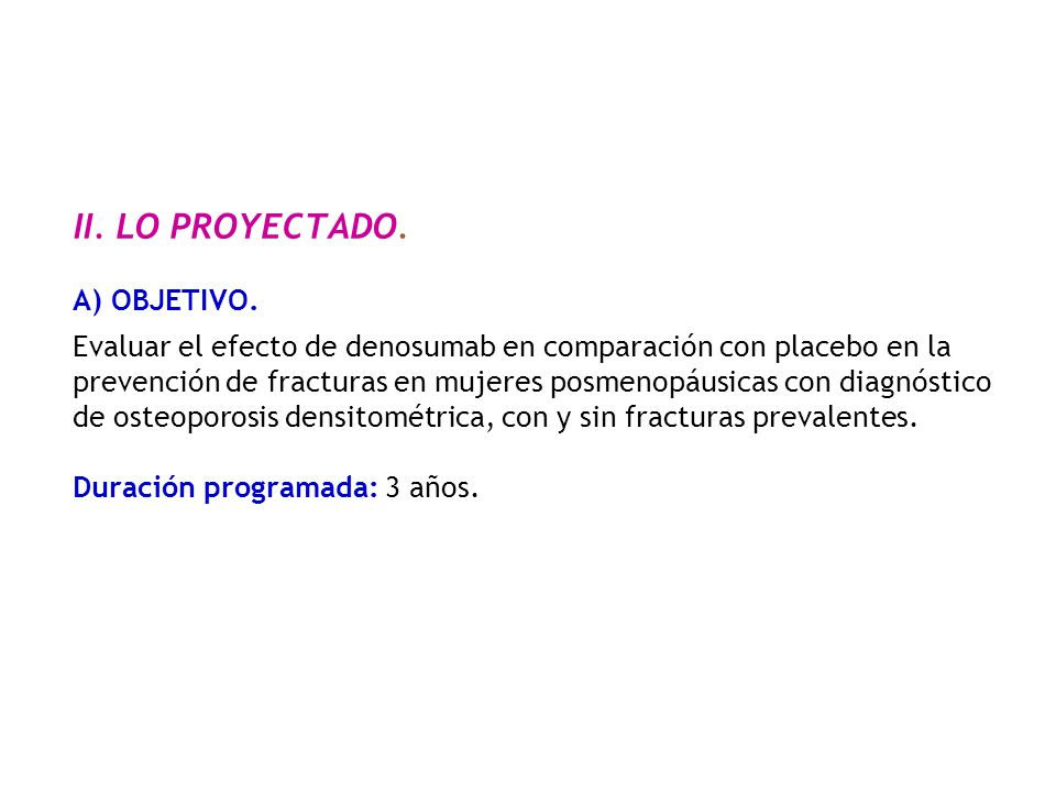 II. LO PROYECTADO. A) OBJETIVO. Evaluar el efecto de denosumab en comparación con placebo en la prevención de fracturas en mujeres posmenopáusicas con