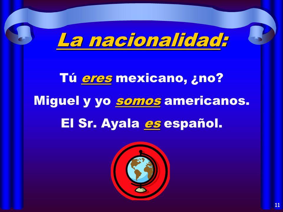 9 La identificación: eres Tú eres la hermana de Pedro. somos Miguel y yo somos hermanos. es El Sr. Ayala es profesor de español.